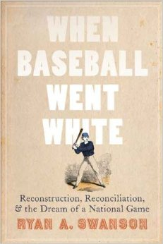 When Baseball Went White: Reconstruction, Reconciliation, & Dreams of a National Pastime