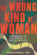The Wrong Kind of Woman: Inside Our Revolution To Dismantle the Gods of Hollywood