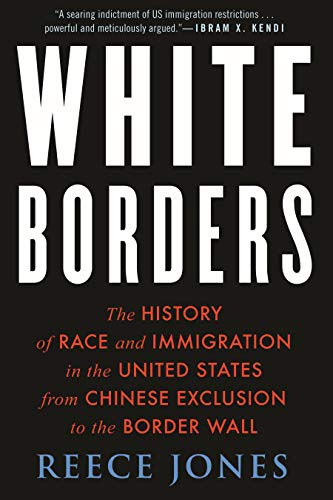 White Borders: The History of Race and Immigration in the United States from Chinese Exclusion to the Border Wall