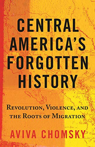 Central America's Forgotten History: Revolution, Violence, and the Roots of Migration