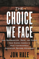 The Choice We Face: How Segregation, Race, and Power Have Shaped America's Most Controversial Education Reform Movement