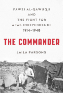The Commander: Fawzi Al-Qawuqji and the Fight for Arab Independence 1914–1958