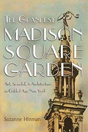 The Grandest Madison Square Garden: Art, Scandal, and Architecture in Gilded Age New York