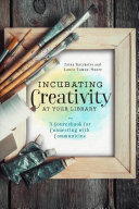 Incubating Creativity at Your Library: A Sourcebook for Connecting with Communities