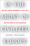 In the Midst of Civilized Europe: The Pogroms of 1918–1921 and the Onset of the Holocaust