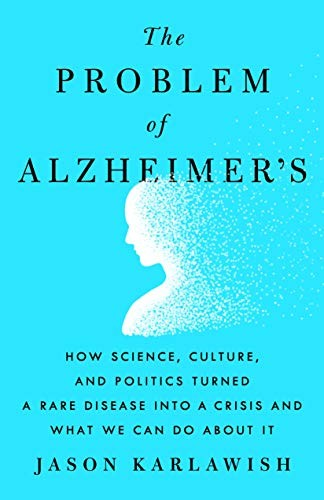 The Problem of Alzheimer's: How Science, Culture, and Politics Turned a Rare Disease Into a Crisis and What We Can Do about It
