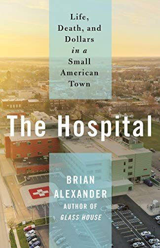 The Hospital: Life, Death, and Dollars in a Small American Town