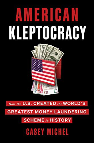 American Kleptocracy: How the U.S. Created the World's Greatest Money Laundering Scheme in History