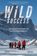 Wild Success: 7 Key Lessons Business Leaders Can Learn from Extreme Adventurers