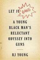Let It Bang: A Young Black Man's Reluctant Odyssey into Guns