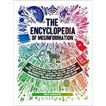 The Encyclopedia of Misinformation: A Compendium of Imitations, Spoofs, Delusions, Simulations, Counterfeits, Impostors, Illusions, Confabulations, Skullduggery, Frauds, Pseudoscience, Propaganda, Hoaxes, Flimflam, Pranks, Hornswoggle, Conspiracies & Miscellaneous Fakery