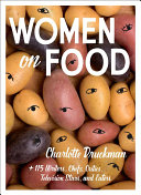 Women on Food: Charlotte Druckman and 115 Writers, Chefs, Critics, Television Stars, and Eaters