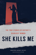 She Kills Me: The True Stories of History's Deadliest Women