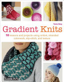 Gradient Knits: 10 Lessons and Projects Using Ombré, Stranded Colorwork, Slip-Stitch, and Texture