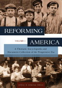 Reforming America: A Thematic Encyclopedia and Document Collection of the Progressive Era
