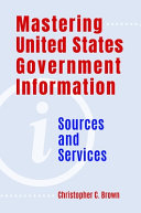 Mastering United States Government Information: Sources and Services