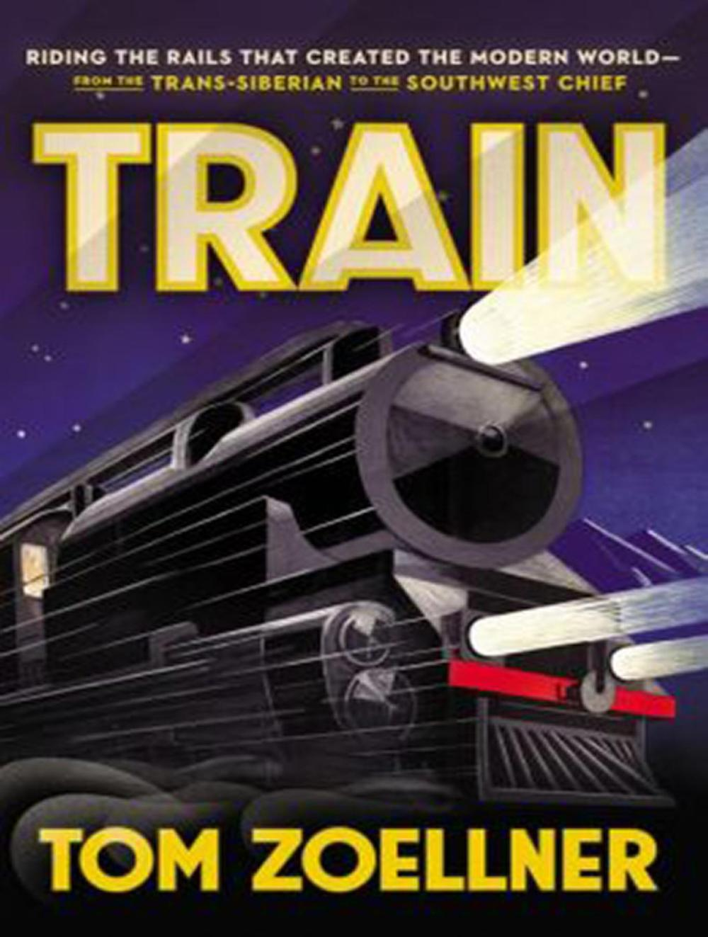 Train: Riding the Rails That Created the Modern World