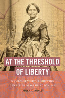 At the Threshold of Liberty: Women, Slavery, and Shifting Identities in Washington, D.C