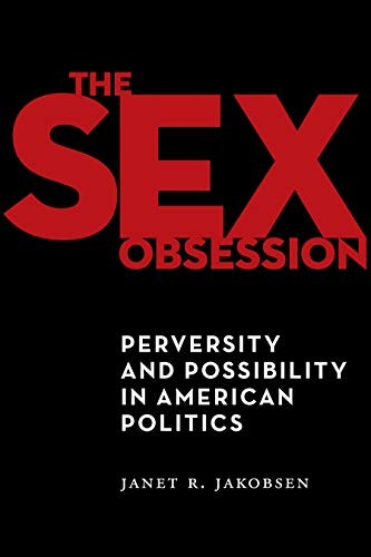 The Sex Obsession: Perversity and Possibility in American Politics