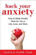 Hack Your Anxiety: How To Make Your Anxiety Work for You in Life, Love, and Work