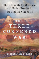 The Three-Cornered War: The Union, the Confederacy, and Native Peoples in the Fight for the West