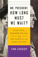 Mr. President, How Long Must We Wait? Alice Paul, Woodrow Wilson, and the Fight for the Right To Vote