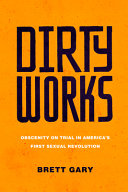 Dirty Works: Obscenity on Trial in America's First Sexual Revolution