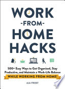 Work-from-Home Hacks: 500+ Easy Ways To Get Organized, Stay Productive, and Maintain a Work-Life Balance While Working from Home!