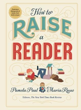 How To Raise a Reader: Fostering a Love of Books, from Birth to Teens