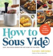 How To Sous Vide: Easy, Delicious Perfection Any Night of the Week; 100+ Simple, Irresistible Recipes