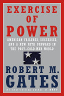 Exercise of Power: American Failures, Successes, and a New Path Forward in the Post–Cold War World