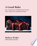A Good Bake: The Art and Science of Making Perfect Pastries, Cakes, Cookies, Pies, and Breads at Home; A Cookbook