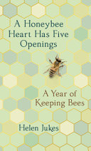 A Honeybee Heart Has Five Openings: A Year of Keeping Bees