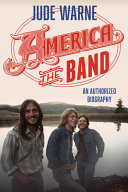 America, the Band: An Authorized Biography