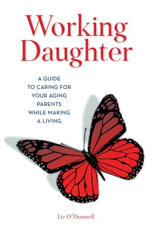 Working Daughter: How To Care for Your Aging Parents While Making a Living