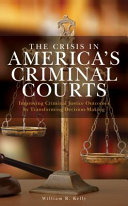 The Crisis in America's Criminal Courts: Improving Criminal Justice Outcomes by Transforming Decision-Making