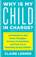 Why Is My Child in Charge? A Roadmap To End Power Struggles, Increase Cooperation, and Find Joy in Parenting Young Children