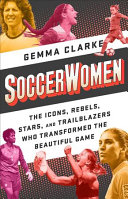 Soccerwomen: The Icons, Rebels, Stars, and Trailblazers Who Transformed the Beautiful Game