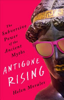 Antigone Rising: The Subversive Power of the Ancient Myths