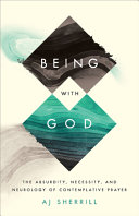 Being with God: The Absurdity, Necessity, and Neurology of Contemplative Prayer