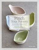 Pinch Your Pottery: The Art & Craft of Making Pinch Pots; 35 Beautiful Projects to Hand-Form from Clay