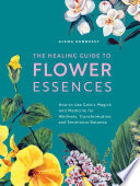 The Healing Guide to Flower Essences: How To Use Gaia's Magick and Medicine for Wellness, Transformation and Emotional Balance