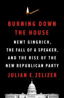 Burning Down the House: Newt Gingrich, the Fall of a Speaker, and the Rise of the New Republican Party