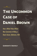 The Uncommon Case of Daniel Brown: How a White Police Officer Was Convicted of Killing a Black Citizen, Baltimore, 1875