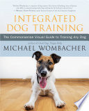 Integrated Dog Training: The Commonsense Visual Guide to Training Any Dog