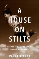 A House on Stilts: Mothering in the Age of Opioid Addiction