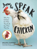 How To Speak Chicken: Why Your Chickens Do What They Do & Say What They Say