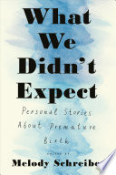 What We Didn't Expect: Personal Stories About Premature Birth
