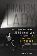 Phantom Lady: Hollywood Producer Joan Harrison, the Forgotten Woman Behind Hitchcock