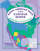 North American Maps for Curious Minds: 100 New Ways To See the Continent